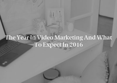 The Year in Video Marketing and What to Expect in 2016