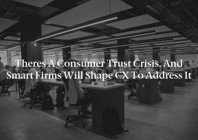 Theres a Consumer Trust Crisis, and Smart Firms Will Shape CX to Address It