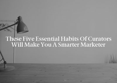 These Five Essential Habits of Curators Will Make You a Smarter Marketer