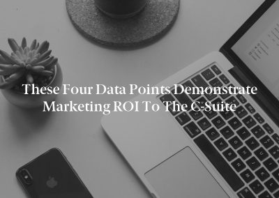 These Four Data Points Demonstrate Marketing ROI to the C-Suite