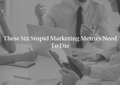 These Six Stupid Marketing Metrics Need to Die