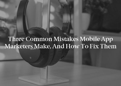 Three Common Mistakes Mobile App Marketers Make, and How to Fix Them