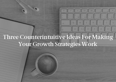 Three Counterintuitive Ideas for Making Your Growth Strategies Work