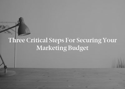 Three Critical Steps for Securing Your Marketing Budget