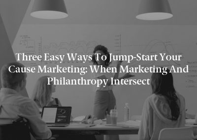 Three Easy Ways to Jump-Start Your Cause Marketing: When Marketing and Philanthropy Intersect