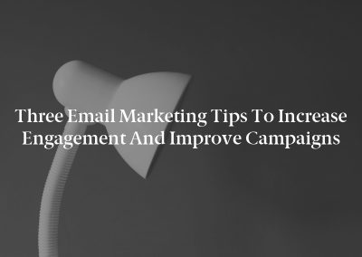 Three Email Marketing Tips to Increase Engagement and Improve Campaigns