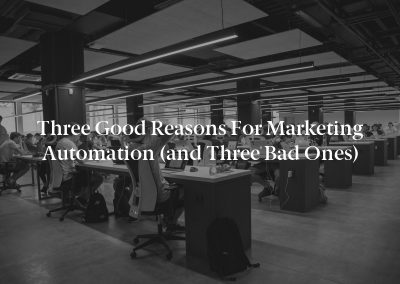 Three Good Reasons for Marketing Automation (and Three Bad Ones)