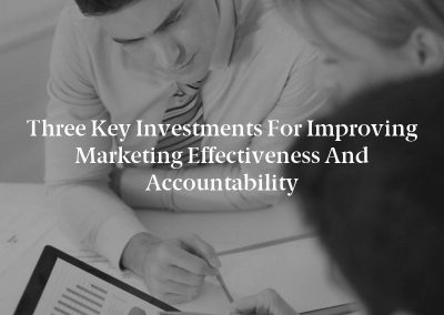 Three Key Investments for Improving Marketing Effectiveness and Accountability