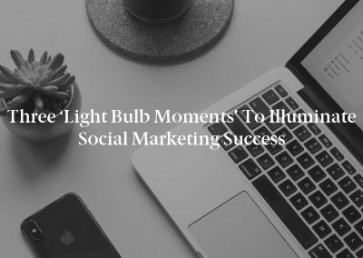 Three 'Light Bulb Moments' to Illuminate Social Marketing Success