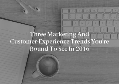 Three Marketing and Customer-Experience Trends You're Bound to See in 2016