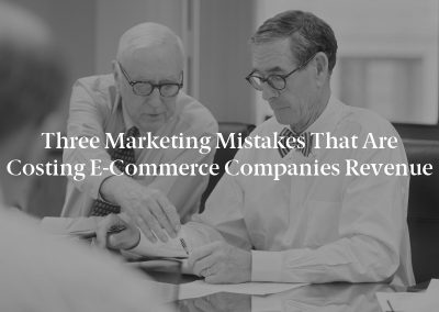 Three Marketing Mistakes That Are Costing E-Commerce Companies Revenue