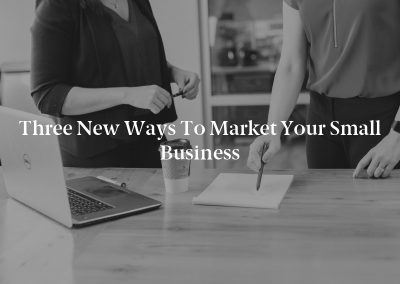 Three New Ways to Market Your Small Business