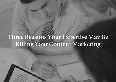 Three Reasons Your Expertise May Be Killing Your Content Marketing
