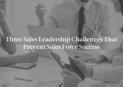 Three Sales Leadership Challenges That Prevent Sales Force Success
