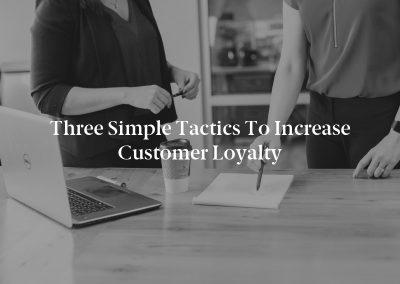 Three Simple Tactics to Increase Customer Loyalty