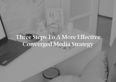 Three Steps to a More Effective Converged Media Strategy