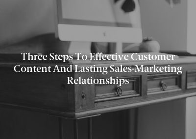 Three Steps to Effective Customer Content and Lasting Sales-Marketing Relationships