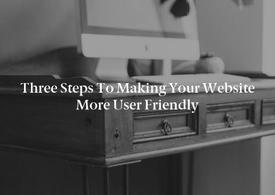 Three Steps to Making Your Website More User Friendly