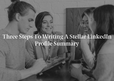 Three Steps to Writing a Stellar LinkedIn Profile Summary