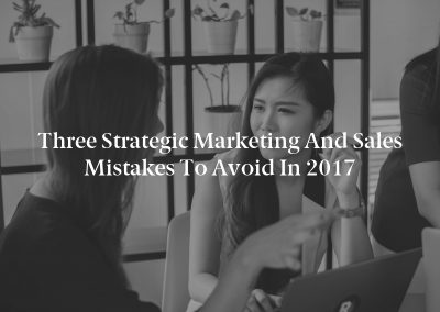 Three Strategic Marketing and Sales Mistakes to Avoid in 2017