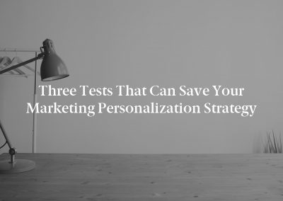 Three Tests That Can Save Your Marketing Personalization Strategy