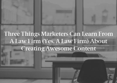 Three Things Marketers Can Learn From a Law Firm (Yes, a Law Firm) About Creating Awesome Content