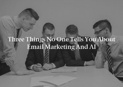 Three Things No One Tells You About Email Marketing and AI