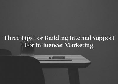 Three Tips for Building Internal Support for Influencer Marketing