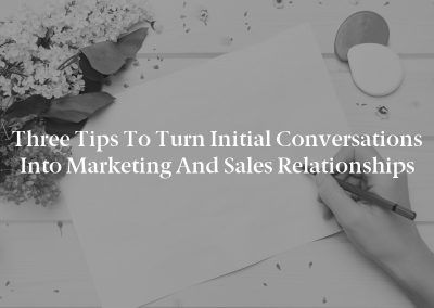 Three Tips to Turn Initial Conversations Into Marketing and Sales Relationships