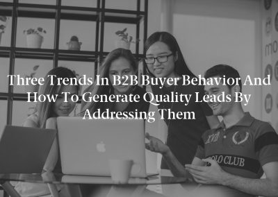 Three Trends in B2B Buyer Behavior and How to Generate Quality Leads by Addressing Them