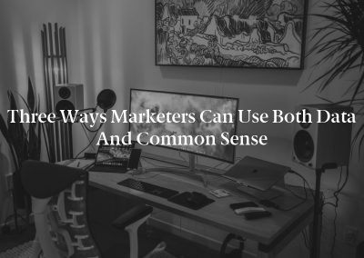 Three Ways Marketers Can Use Both Data and Common Sense