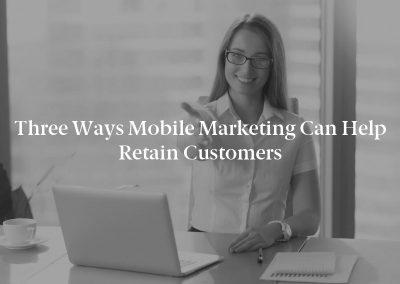 Three Ways Mobile Marketing Can Help Retain Customers