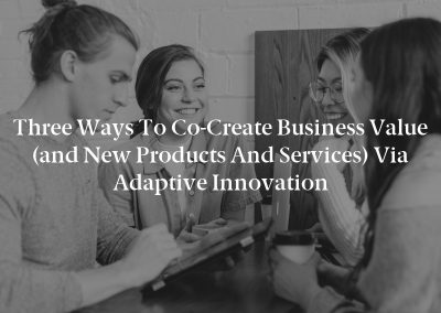 Three Ways to Co-Create Business Value (and New Products and Services) via Adaptive Innovation