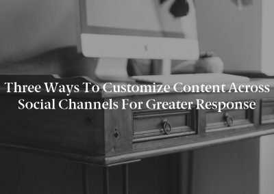 Three Ways to Customize Content Across Social Channels for Greater Response