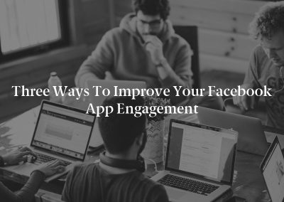 Three Ways to Improve Your Facebook App Engagement
