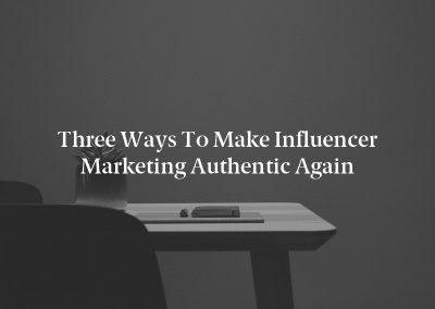 Three Ways to Make Influencer Marketing Authentic Again