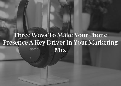 Three Ways to Make Your Phone Presence a Key Driver in Your Marketing Mix