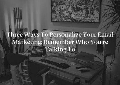 Three Ways to Personalize Your Email Marketing: Remember Who You're Talking to