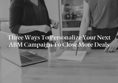 Three Ways to Personalize Your Next ABM Campaign to Close More Deals