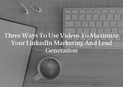 Three Ways to Use Videos to Maximize Your LinkedIn Marketing and Lead Generation