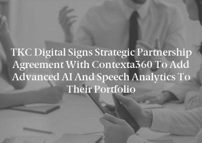 TKC Digital Signs Strategic Partnership Agreement with Contexta360 to Add Advanced AI and Speech Analytics to Their Portfolio