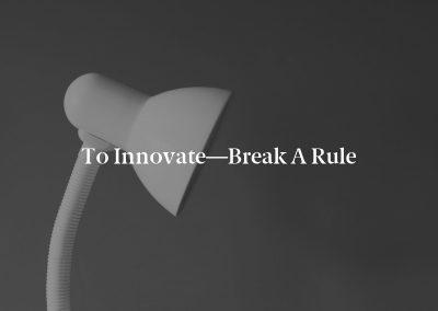 To Innovate—Break a Rule