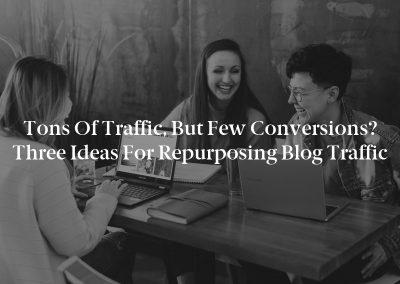 Tons of Traffic, but Few Conversions? Three Ideas for Repurposing Blog Traffic