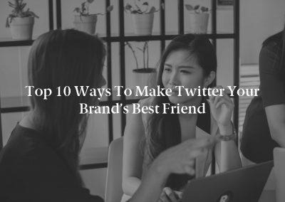 Top 10 Ways to Make Twitter Your Brand's Best Friend