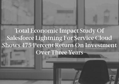 Total Economic Impact Study of Salesforce Lightning for Service Cloud Shows 475 Percent Return on Investment over Three Years