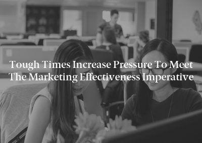 Tough Times Increase Pressure to Meet the Marketing Effectiveness Imperative