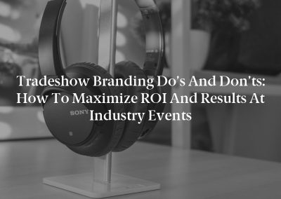 Tradeshow Branding Do's and Don'ts: How to Maximize ROI and Results at Industry Events