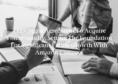 TTEC Signs Agreement To Acquire VoiceFoundry, Setting The Foundation For Significant Future Growth With Amazon Connect