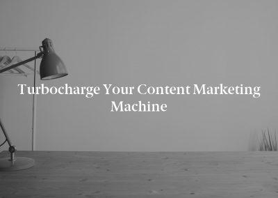 Turbocharge Your Content Marketing Machine