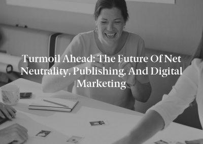Turmoil Ahead: The Future of Net Neutrality, Publishing, and Digital Marketing
